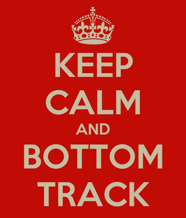 KEEP CALM AND BOTTOM TRACK