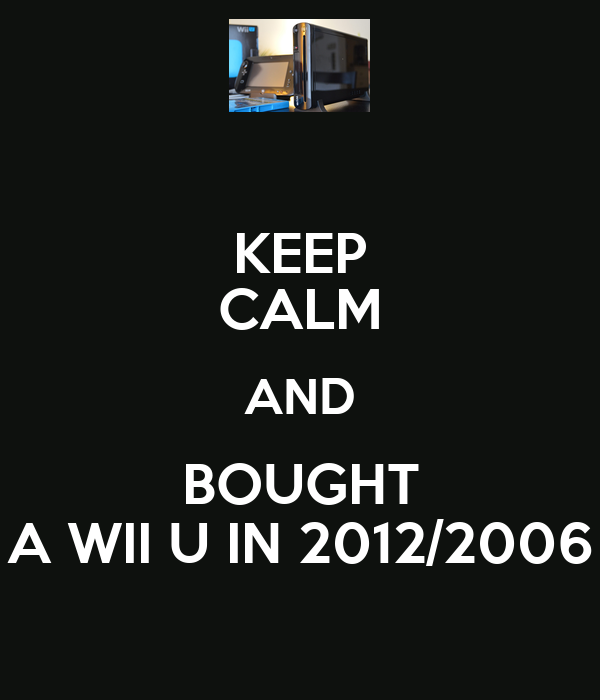KEEP CALM AND BOUGHT A WII U IN 2012/2006