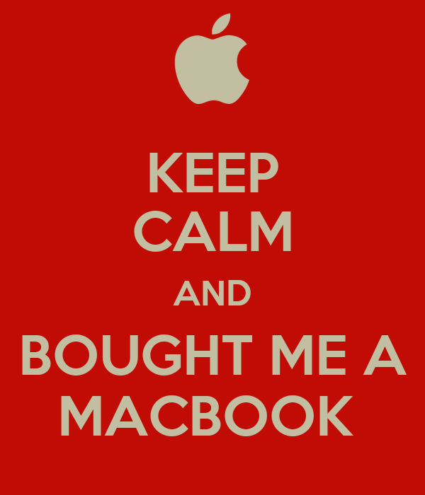 KEEP CALM AND BOUGHT ME A MACBOOK