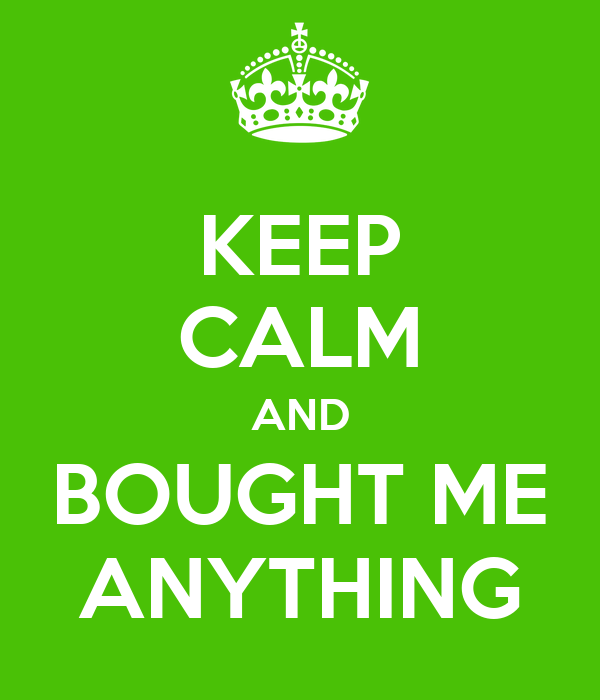 KEEP CALM AND BOUGHT ME ANYTHING