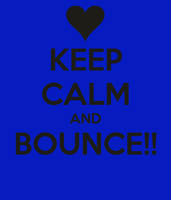 KEEP CALM AND BOUNCE!!