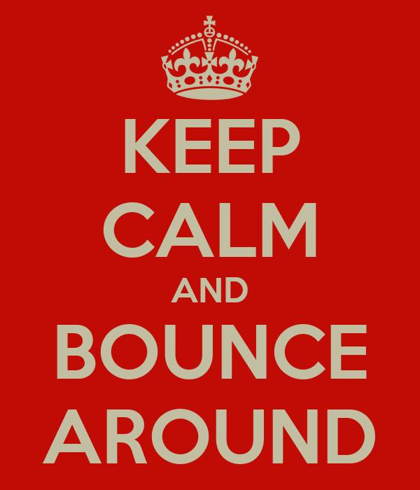 KEEP CALM AND BOUNCE AROUND