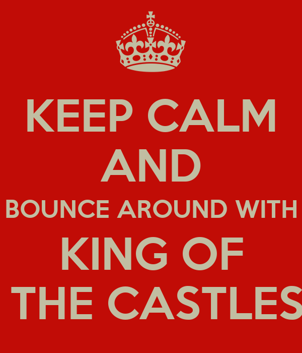 KEEP CALM AND BOUNCE AROUND WITH KING OF  THE CASTLES