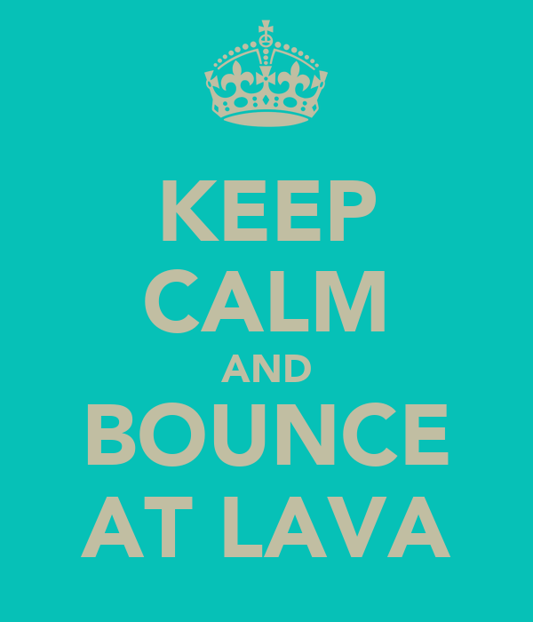 KEEP CALM AND BOUNCE AT LAVA