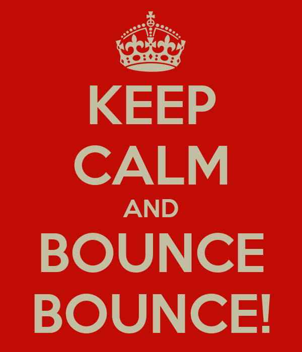 KEEP CALM AND BOUNCE BOUNCE!