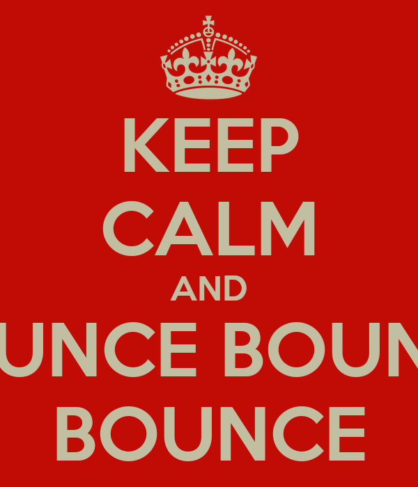 KEEP CALM AND BOUNCE BOUNCE BOUNCE