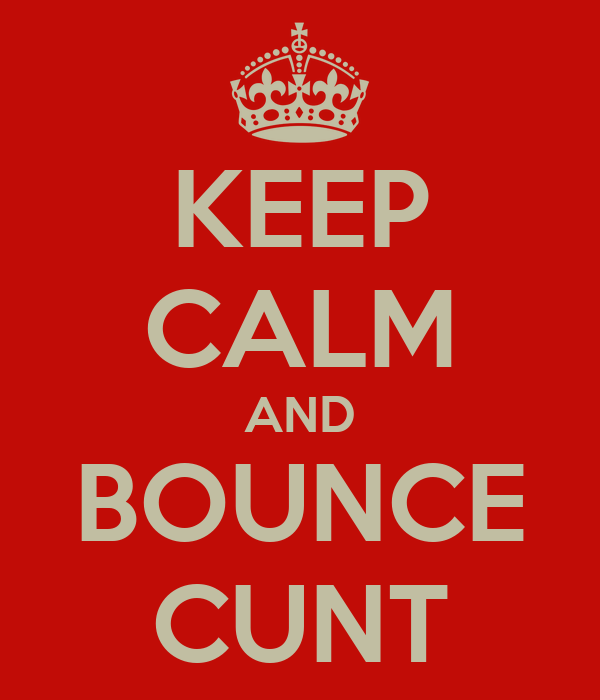 KEEP CALM AND BOUNCE CUNT