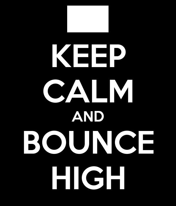 KEEP CALM AND BOUNCE HIGH