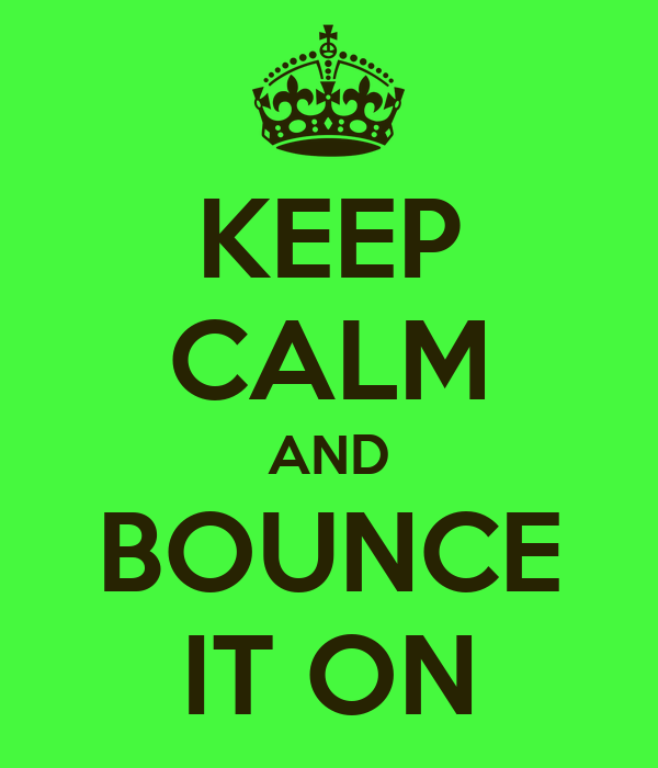 KEEP CALM AND BOUNCE IT ON