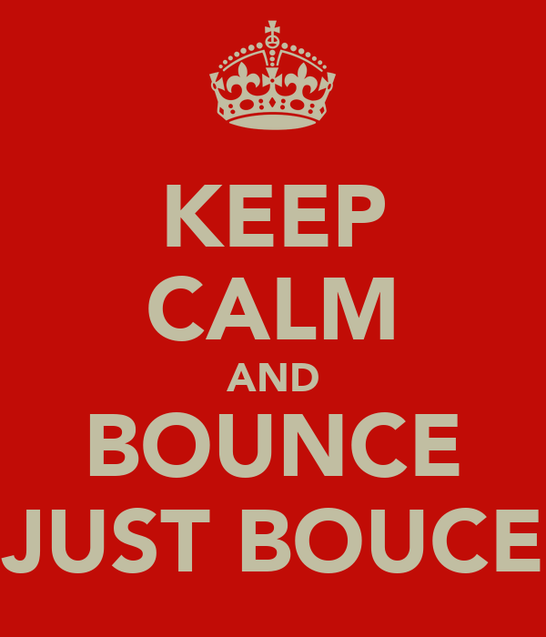 KEEP CALM AND BOUNCE JUST BOUCE