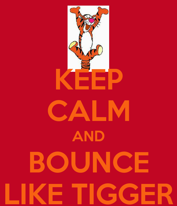 KEEP CALM AND BOUNCE LIKE TIGGER