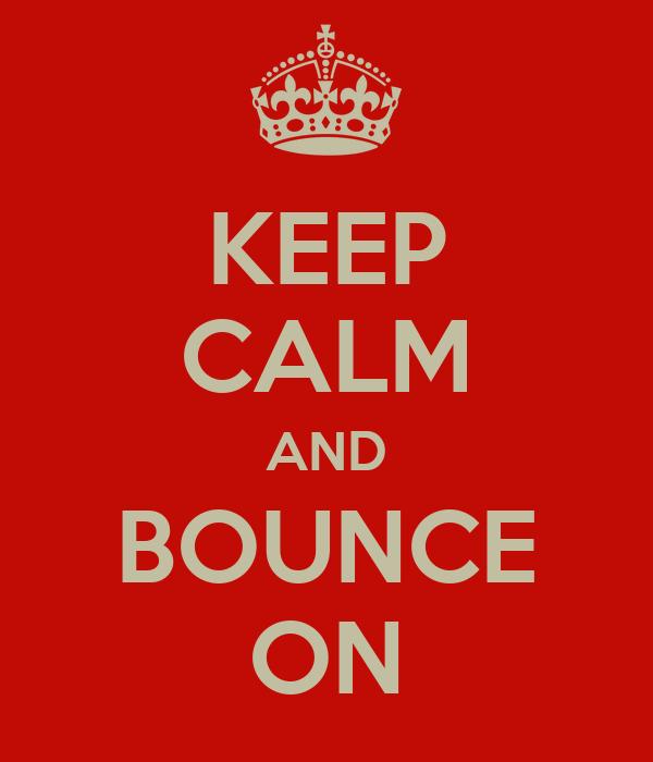 KEEP CALM AND BOUNCE ON