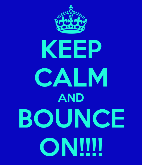 KEEP CALM AND BOUNCE ON!!!!