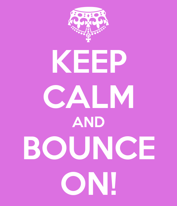 KEEP CALM AND BOUNCE ON!