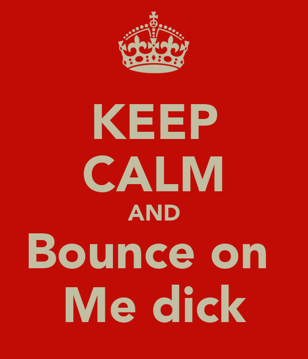 KEEP CALM AND Bounce on  Me dick