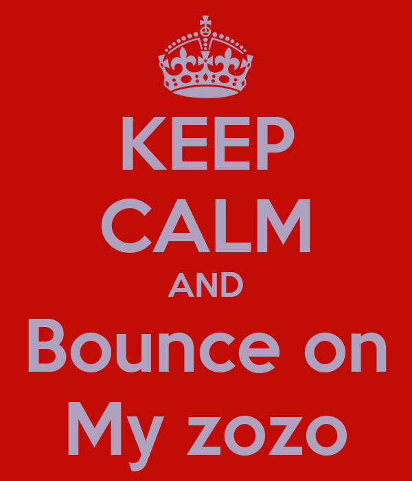 KEEP CALM AND Bounce on My zozo