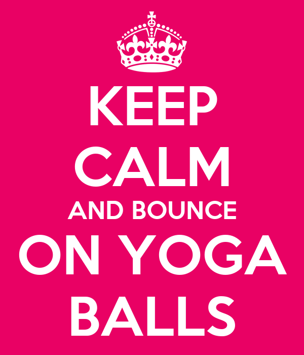 KEEP CALM AND BOUNCE ON YOGA BALLS