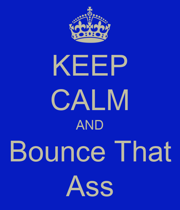 KEEP CALM AND Bounce That Ass
