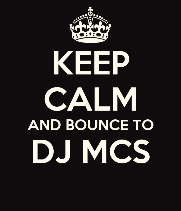 KEEP CALM AND BOUNCE TO DJ MCS