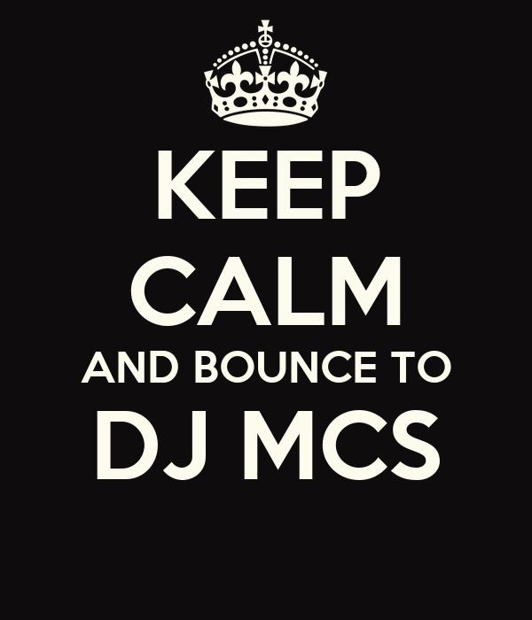 KEEP CALM AND BOUNCE TO DJ MCS