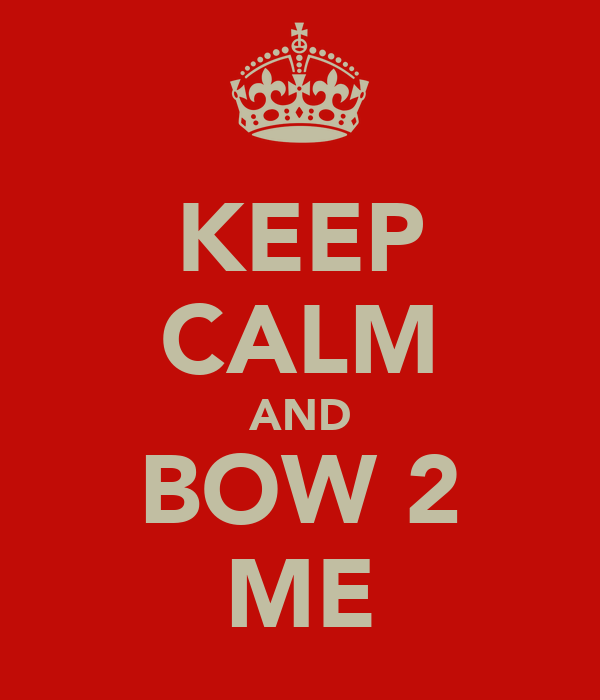 KEEP CALM AND BOW 2 ME