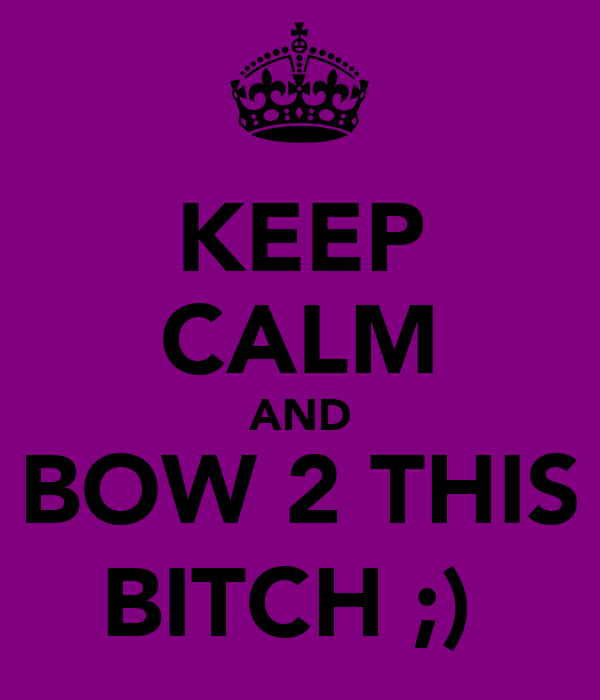 KEEP CALM AND BOW 2 THIS BITCH ;)