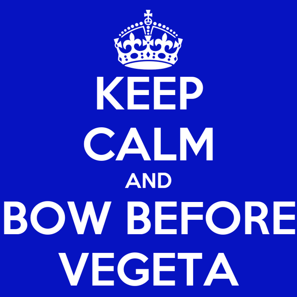 KEEP CALM AND BOW BEFORE VEGETA