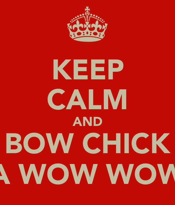 KEEP CALM AND BOW CHICK A WOW WOW