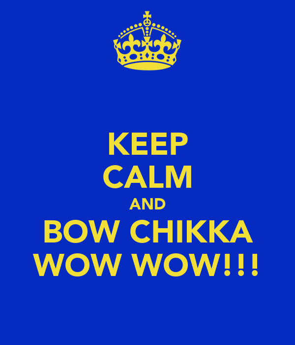 KEEP CALM AND BOW CHIKKA WOW WOW!!!