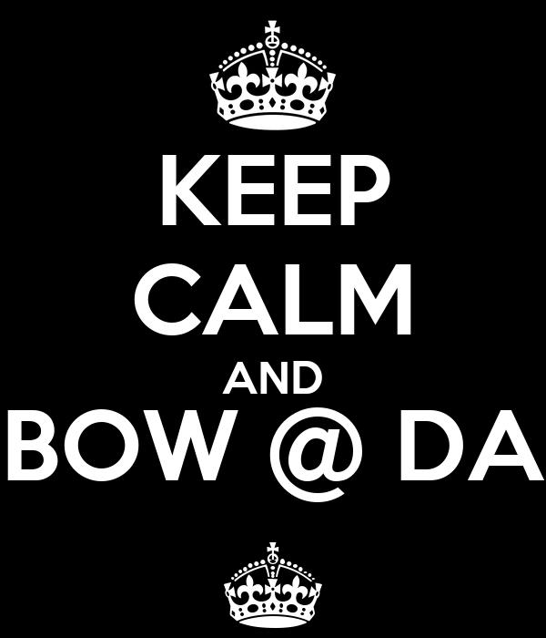 KEEP CALM AND BOW @ DA ^