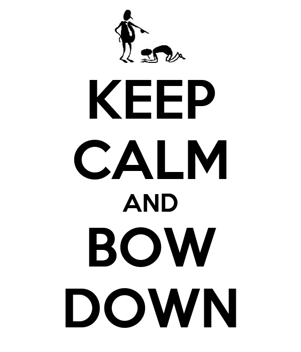 KEEP CALM AND BOW DOWN