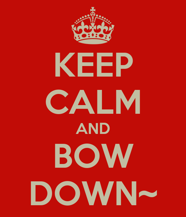 KEEP CALM AND BOW DOWN~
