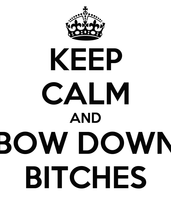 KEEP CALM AND BOW DOWN BITCHES