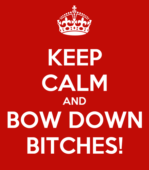 KEEP CALM AND BOW DOWN BITCHES!