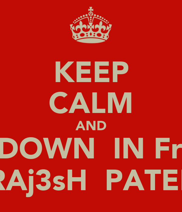 KEEP CALM AND BOW DOWN  IN FrnT OF RAj3sH  PATEL