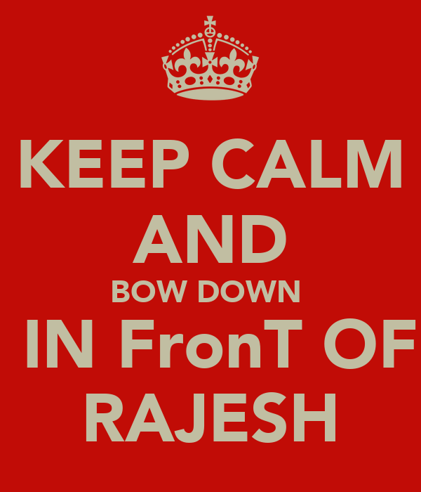 KEEP CALM AND BOW DOWN   IN FronT OF RAJESH