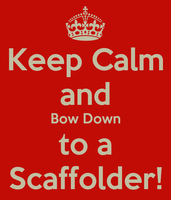 Keep Calm and Bow Down to a Scaffolder!