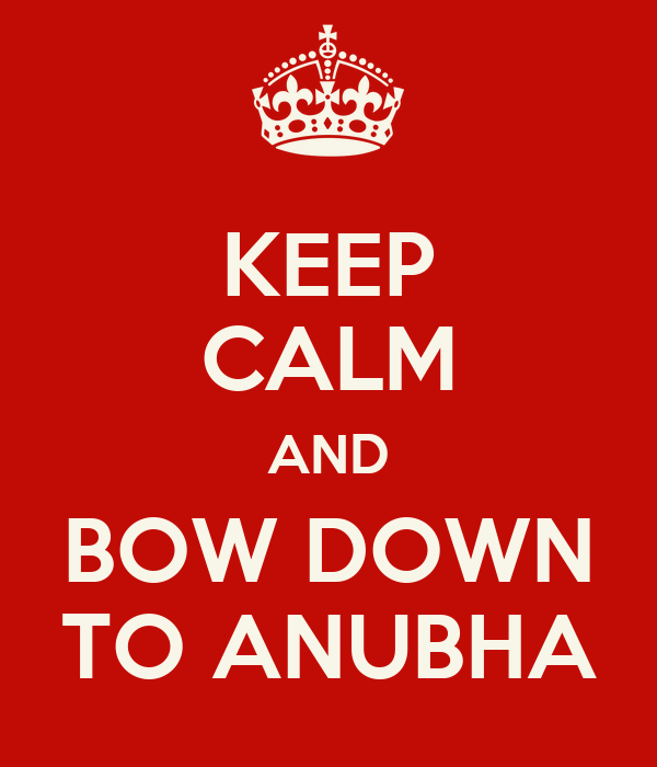 KEEP CALM AND BOW DOWN TO ANUBHA