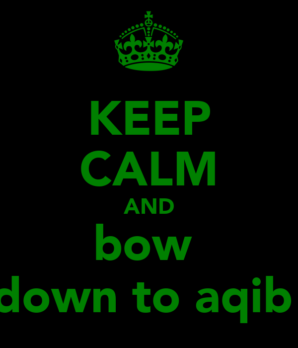 KEEP CALM AND bow  down to aqib