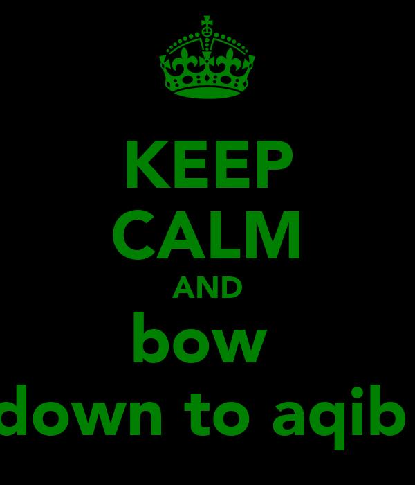 KEEP CALM AND bow  down to aqib