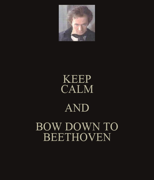 KEEP CALM AND BOW DOWN TO BEETHOVEN