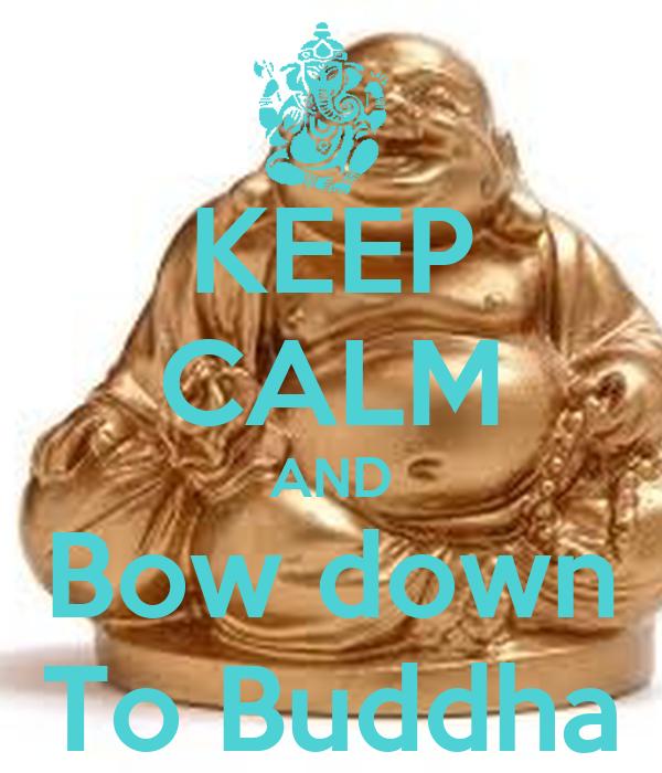 KEEP CALM AND Bow down To Buddha