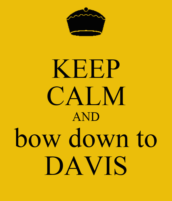 KEEP CALM AND bow down to DAVIS