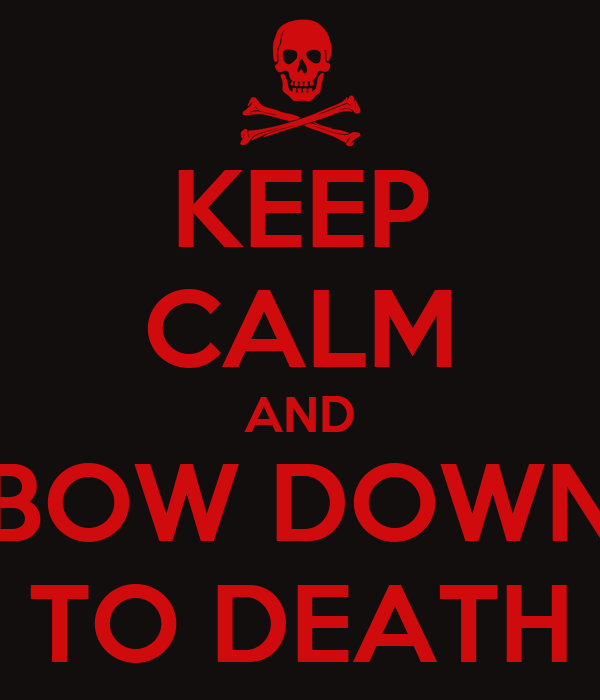 KEEP CALM AND BOW DOWN TO DEATH