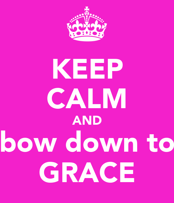 KEEP CALM AND bow down to GRACE