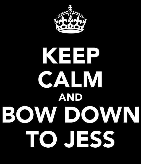 KEEP CALM AND BOW DOWN TO JESS