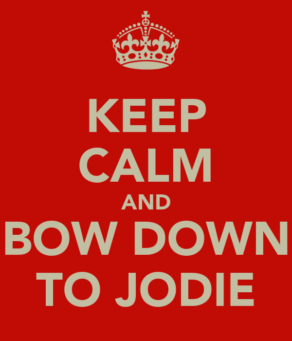 KEEP CALM AND BOW DOWN TO JODIE