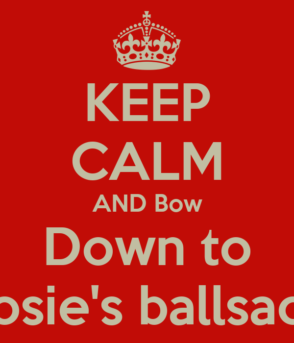 KEEP CALM AND Bow Down to Josie's ballsack