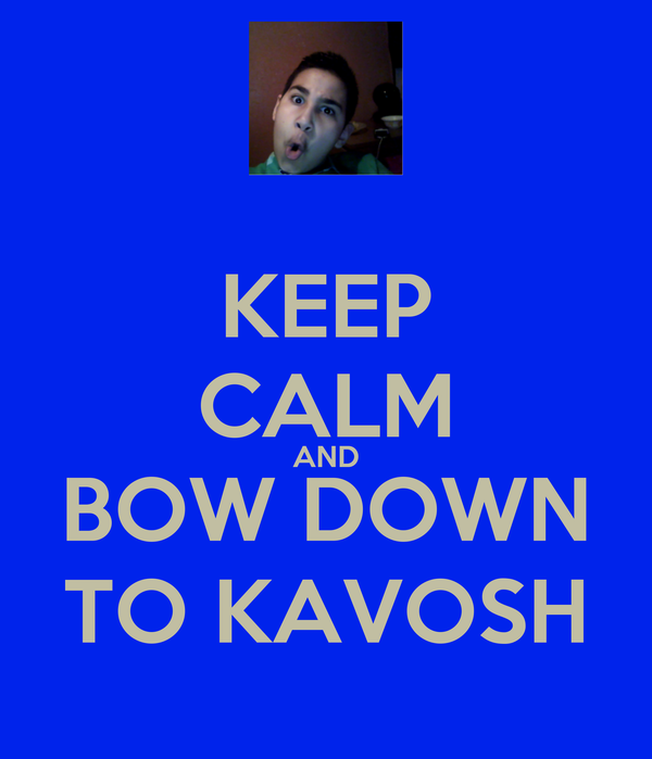KEEP CALM AND BOW DOWN TO KAVOSH