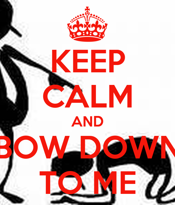 KEEP CALM AND BOW DOWN TO ME